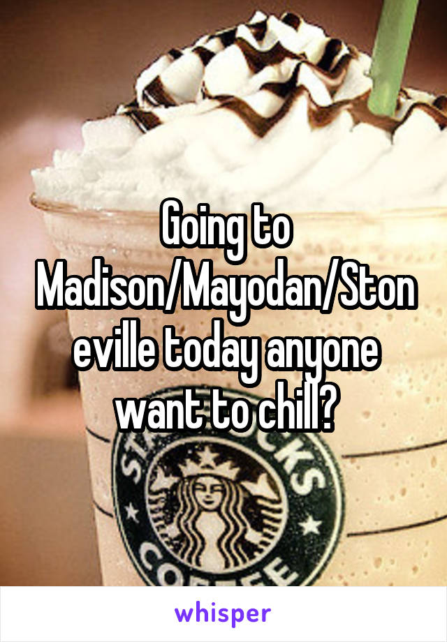 Going to Madison/Mayodan/Stoneville today anyone want to chill?