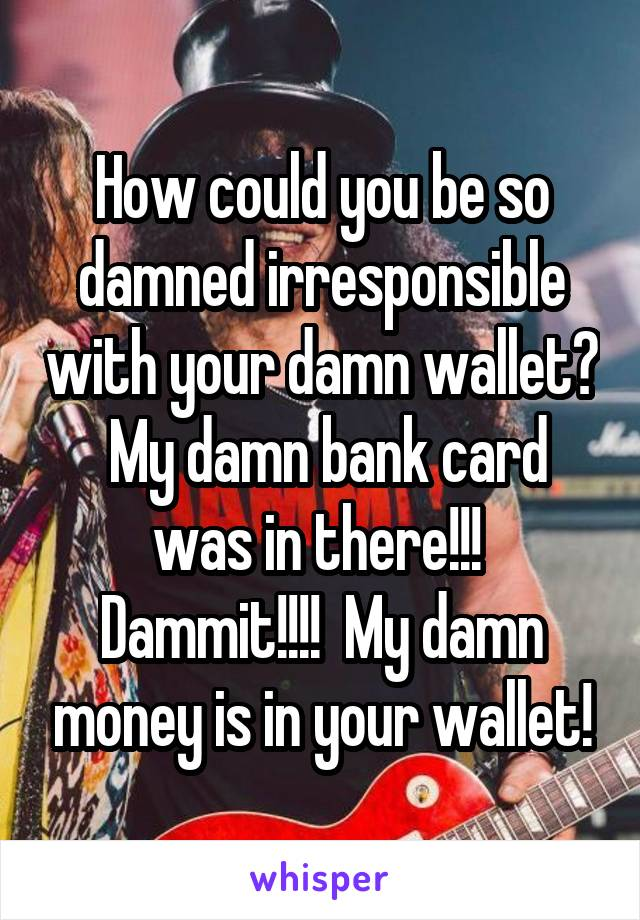 How could you be so damned irresponsible with your damn wallet?  My damn bank card was in there!!!  Dammit!!!!  My damn money is in your wallet!