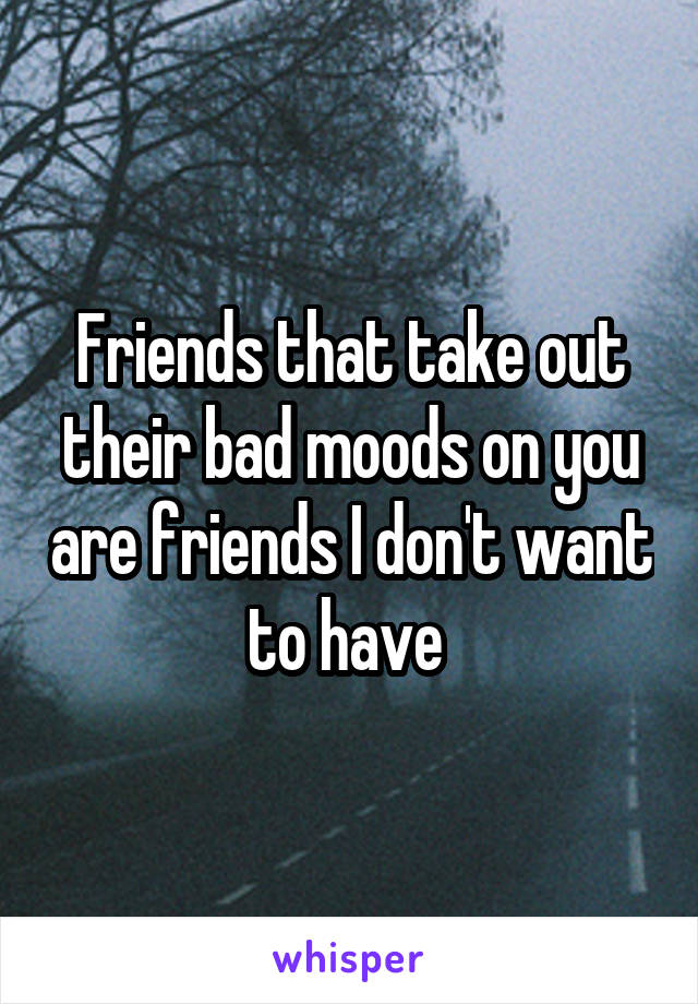 Friends that take out their bad moods on you are friends I don't want to have