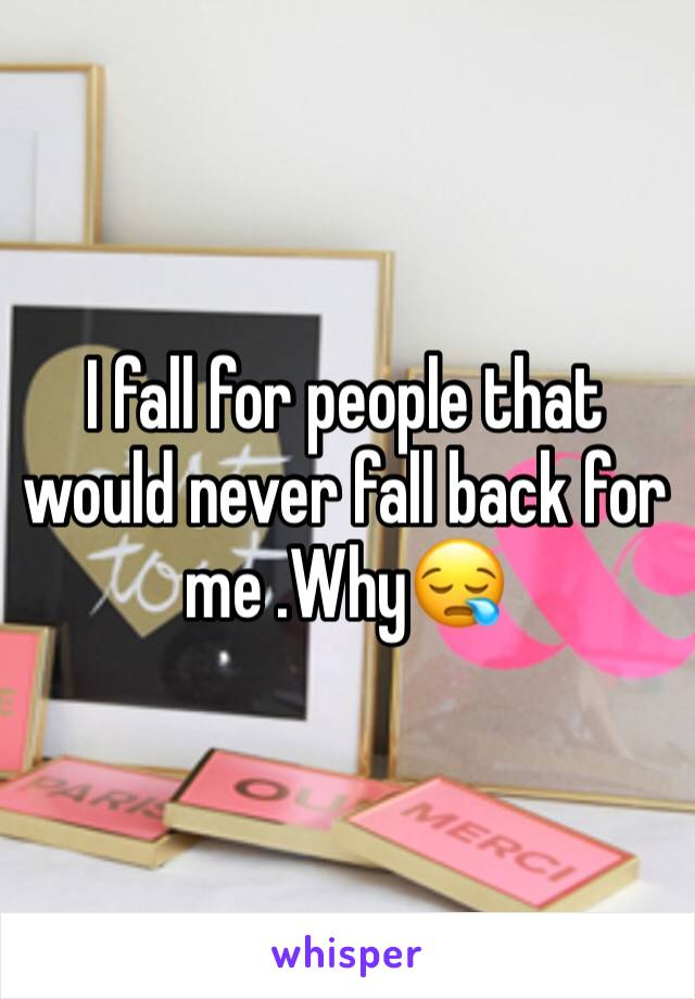 I fall for people that would never fall back for me .Why😪