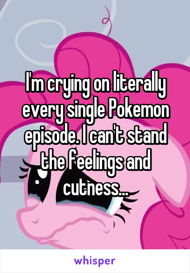 I'm crying on literally every single Pokemon episode. I can't stand the feelings and cutness...
