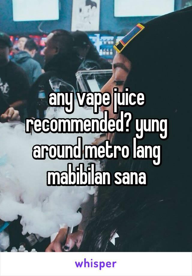 any vape juice recommended? yung around metro lang mabibilan sana