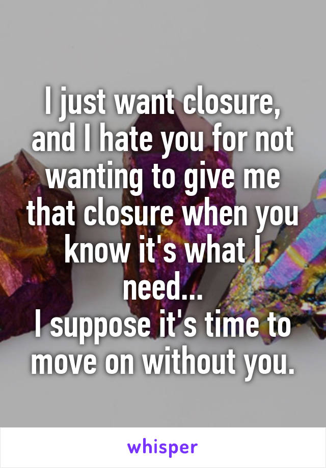 I just want closure, and I hate you for not wanting to give me that closure when you know it's what I need... I suppose it's time to move on without you.