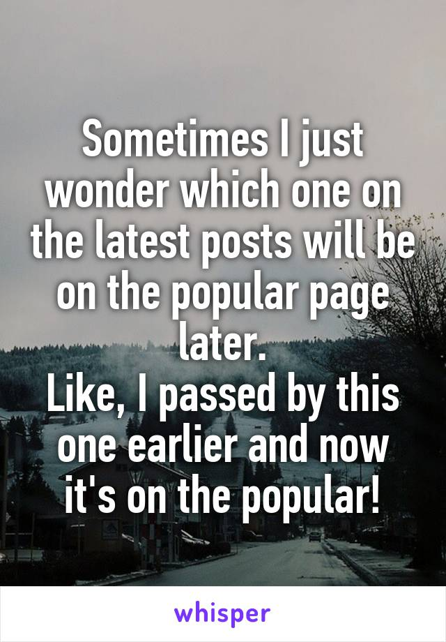 Sometimes I just wonder which one on the latest posts will be on the popular page later. Like, I passed by this one earlier and now it's on the popular!