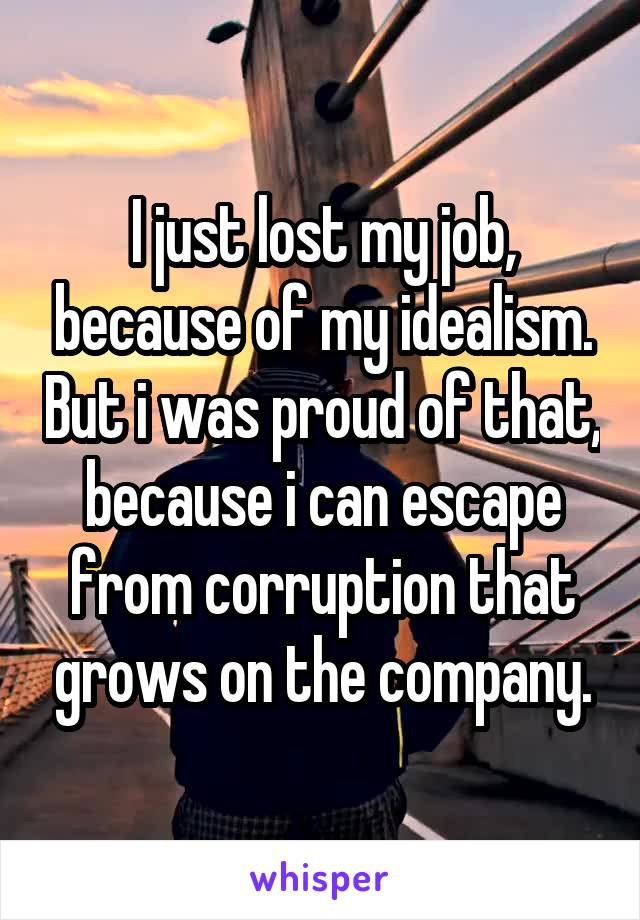 I just lost my job, because of my idealism. But i was proud of that, because i can escape from corruption that grows on the company.