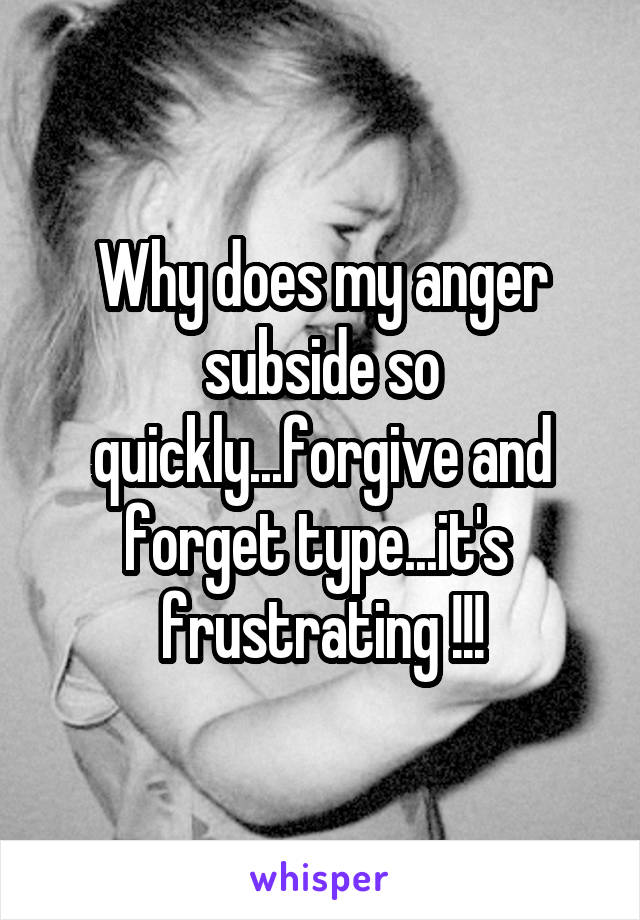 Why does my anger subside so quickly...forgive and forget type...it's  frustrating !!!