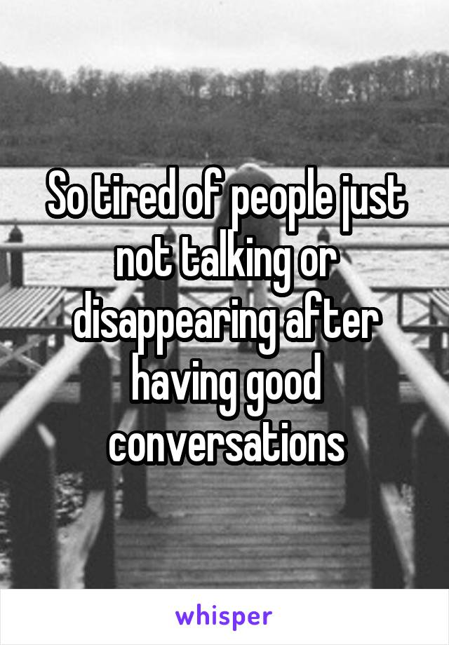 So tired of people just not talking or disappearing after having good conversations