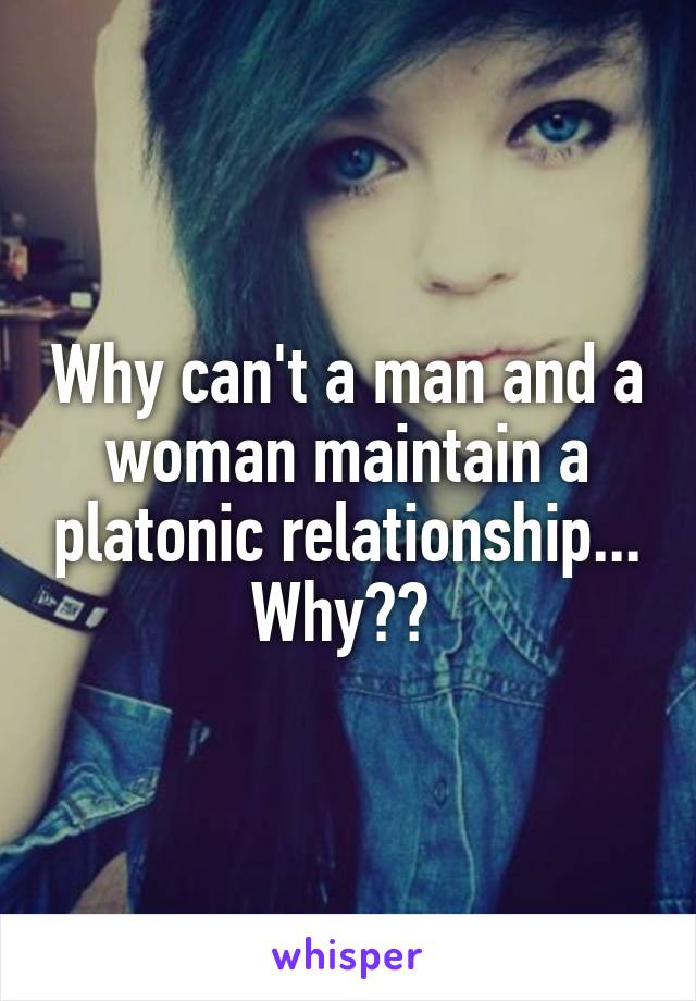 Why can't a man and a woman maintain a platonic relationship... Why??