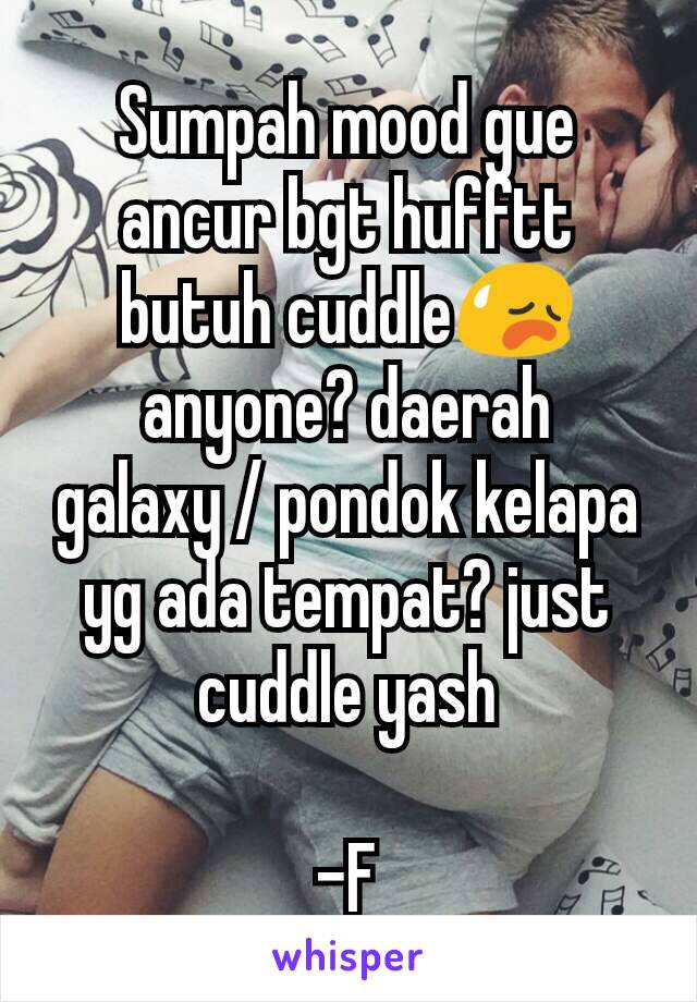 Sumpah mood gue ancur bgt hufftt butuh cuddle😥 anyone? daerah galaxy / pondok kelapa yg ada tempat? just cuddle yash  -F