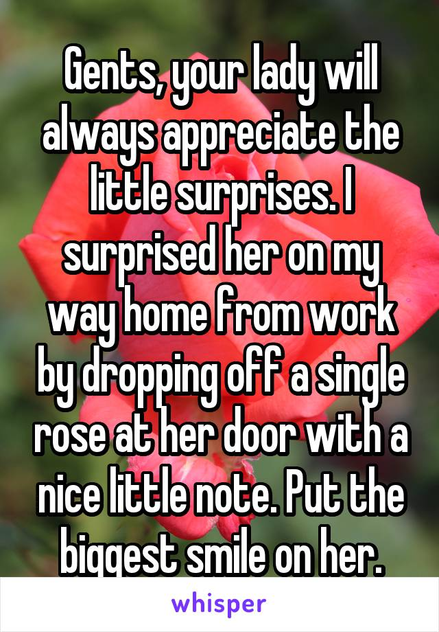 Gents, your lady will always appreciate the little surprises. I surprised her on my way home from work by dropping off a single rose at her door with a nice little note. Put the biggest smile on her.