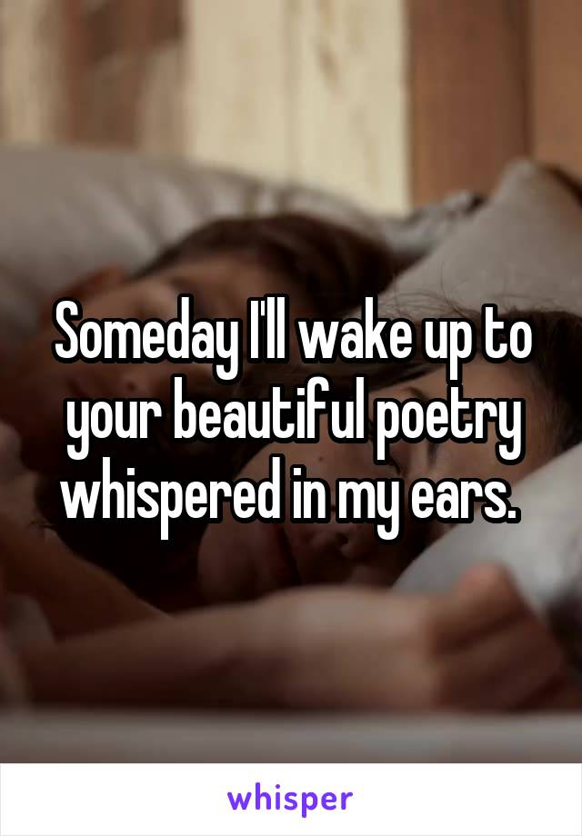 Someday I'll wake up to your beautiful poetry whispered in my ears.