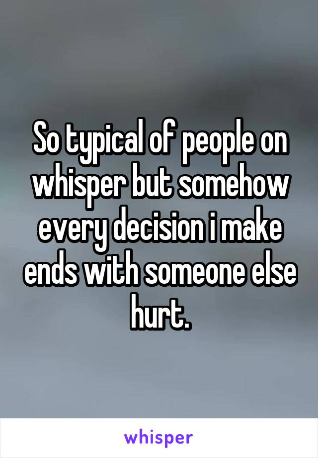 So typical of people on whisper but somehow every decision i make ends with someone else hurt.