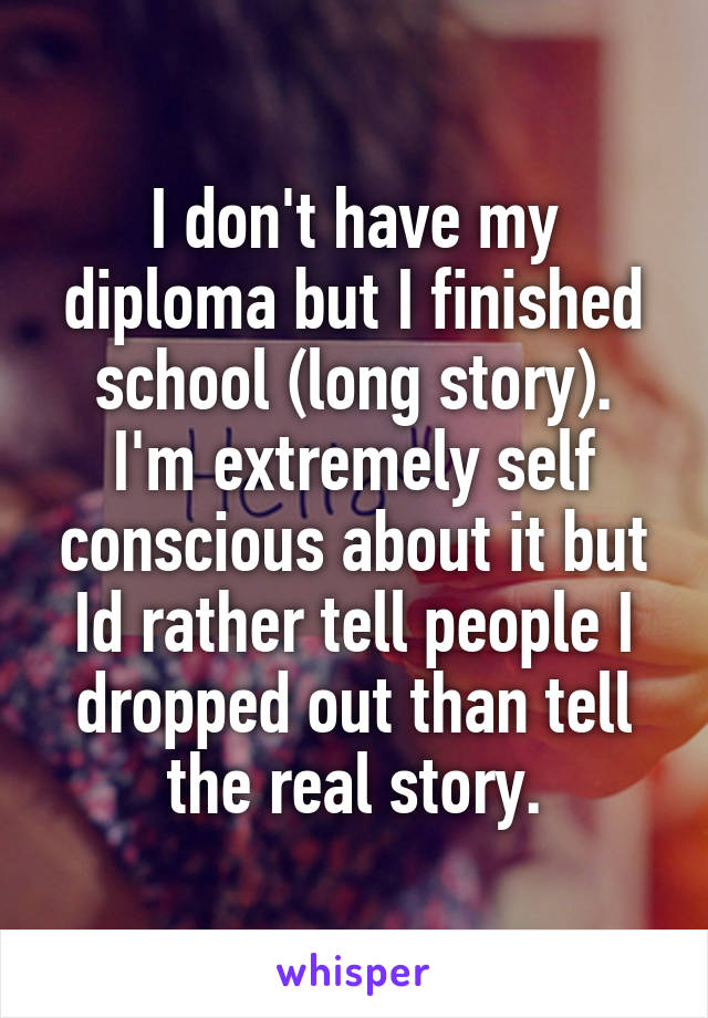 I don't have my diploma but I finished school (long story). I'm extremely self conscious about it but Id rather tell people I dropped out than tell the real story.