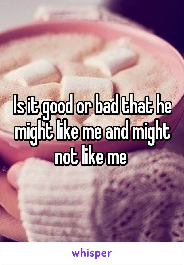 Is it good or bad that he might like me and might not like me