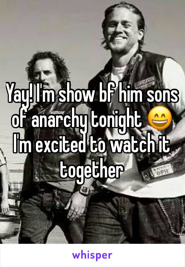 Yay! I'm show bf him sons of anarchy tonight 😄 I'm excited to watch it together