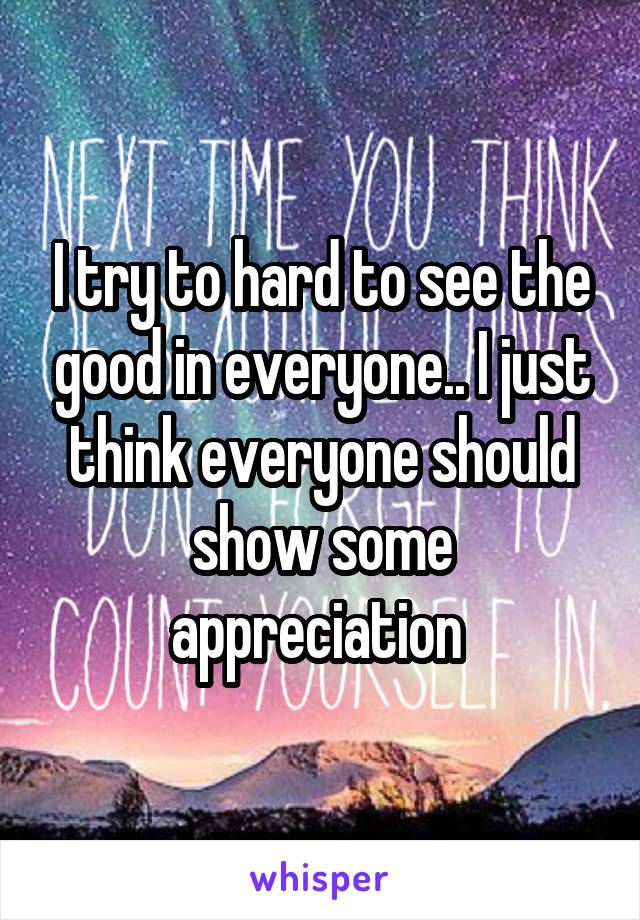 I try to hard to see the good in everyone.. I just think everyone should show some appreciation