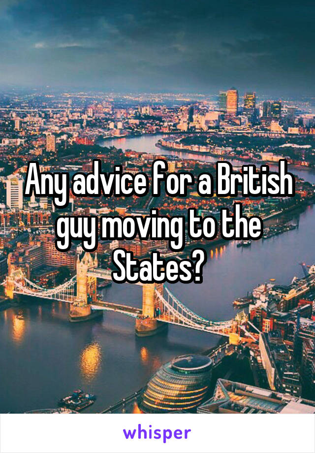 Any advice for a British guy moving to the States?