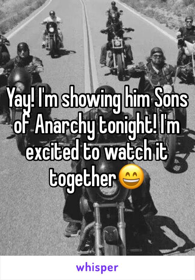 Yay! I'm showing him Sons of Anarchy tonight! I'm excited to watch it together😄