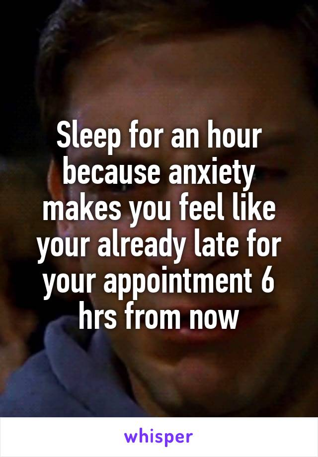 Sleep for an hour because anxiety makes you feel like your already late for your appointment 6 hrs from now