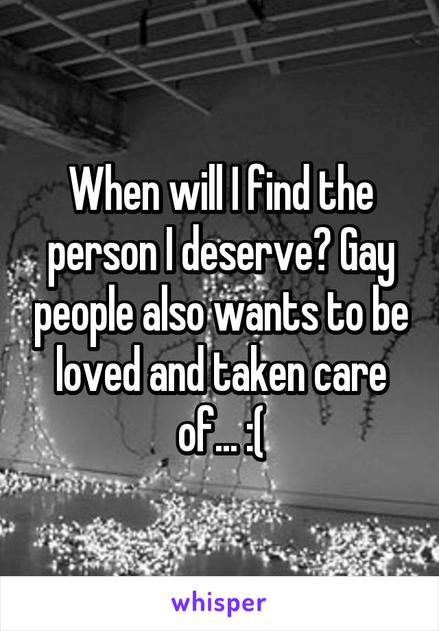 When will I find the person I deserve? Gay people also wants to be loved and taken care of... :(