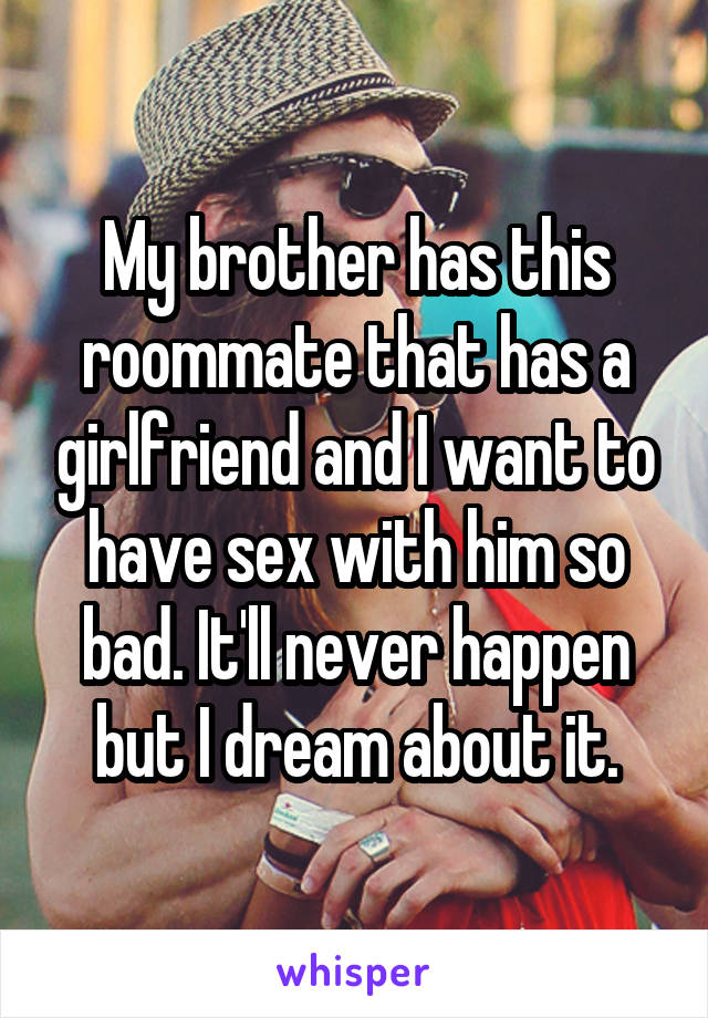 My brother has this roommate that has a girlfriend and I want to have sex with him so bad. It'll never happen but I dream about it.