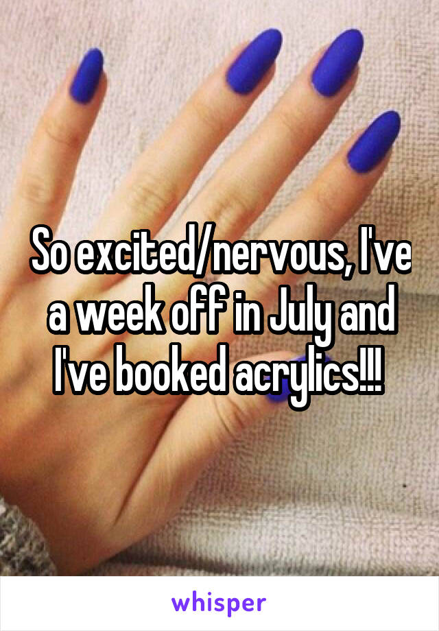 So excited/nervous, I've a week off in July and I've booked acrylics!!!