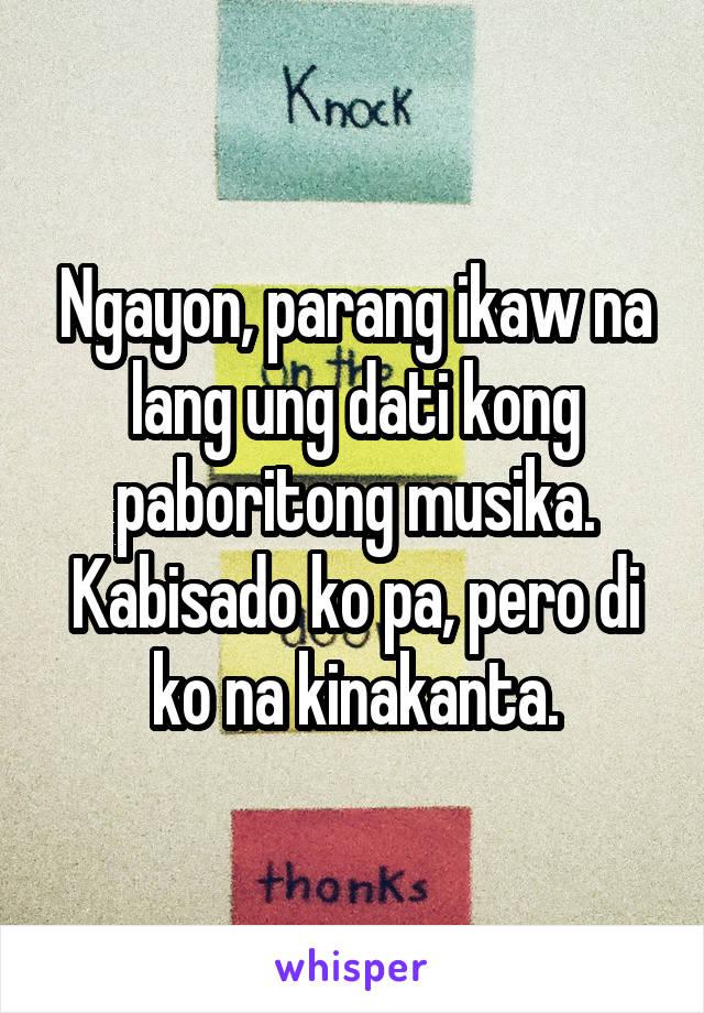 Ngayon, parang ikaw na lang ung dati kong paboritong musika. Kabisado ko pa, pero di ko na kinakanta.