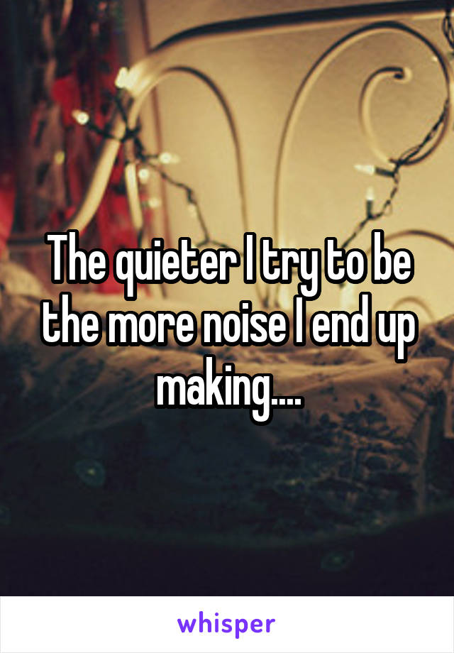 The quieter I try to be the more noise I end up making....