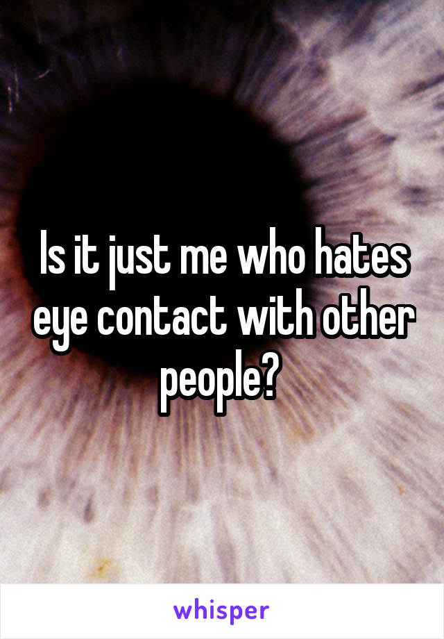 Is it just me who hates eye contact with other people?