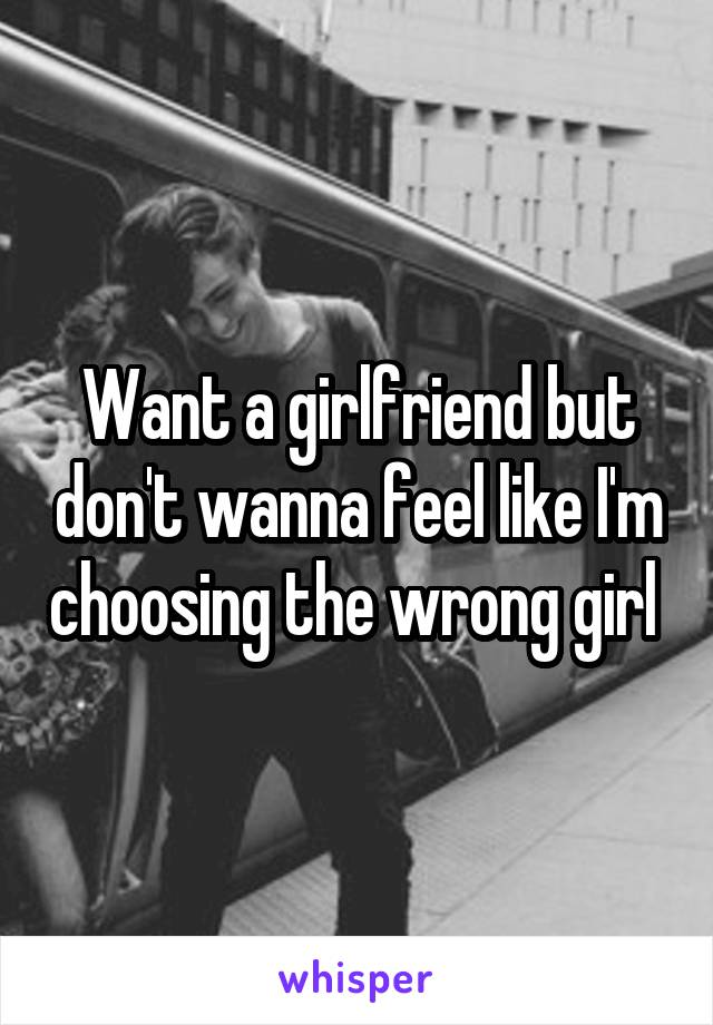 Want a girlfriend but don't wanna feel like I'm choosing the wrong girl