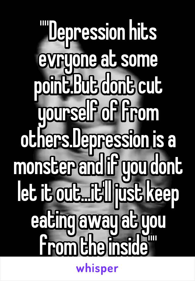 """""""""""Depression hits evryone at some point.But dont cut yourself of from others.Depression is a monster and if you dont let it out...it'll just keep eating away at you from the inside"""""""""""