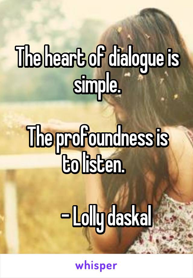 The heart of dialogue is simple.  The profoundness is to listen.         - Lolly daskal