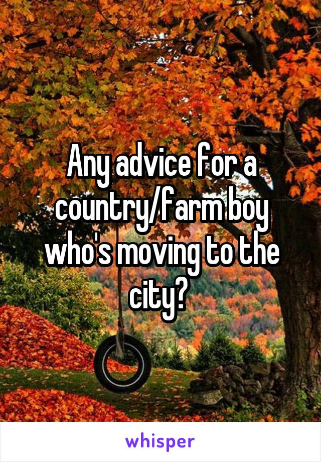 Any advice for a country/farm boy who's moving to the city?