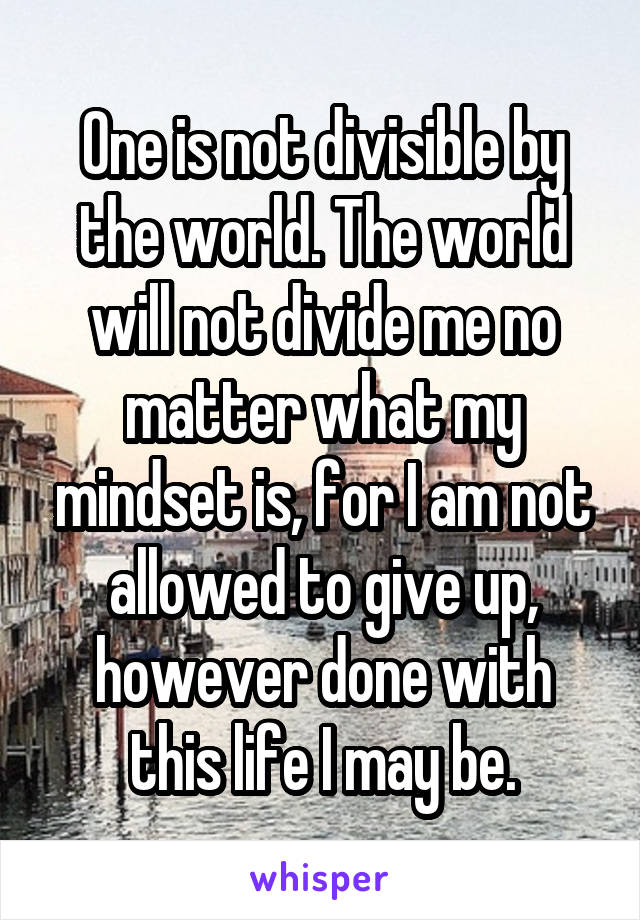 One is not divisible by the world. The world will not divide me no matter what my mindset is, for I am not allowed to give up, however done with this life I may be.
