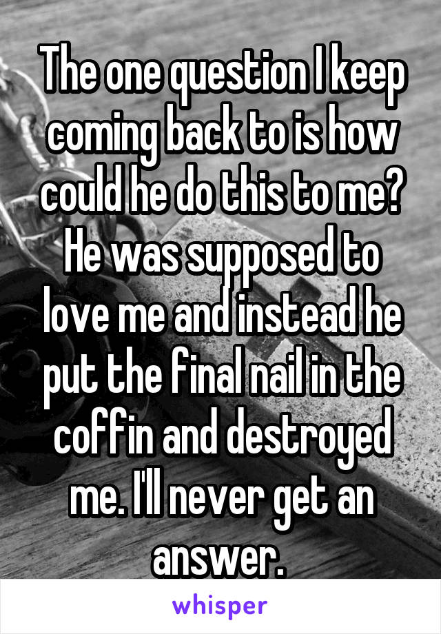The one question I keep coming back to is how could he do this to me? He was supposed to love me and instead he put the final nail in the coffin and destroyed me. I'll never get an answer.
