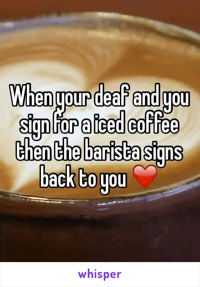 When your deaf and you sign for a iced coffee then the barista signs back to you ❤️