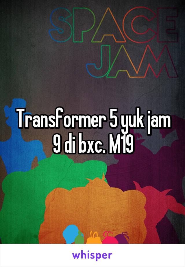 Transformer 5 yuk jam 9 di bxc. M19