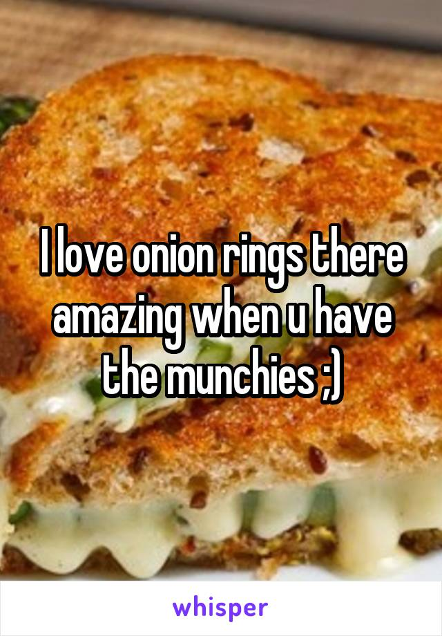 I love onion rings there amazing when u have the munchies ;)