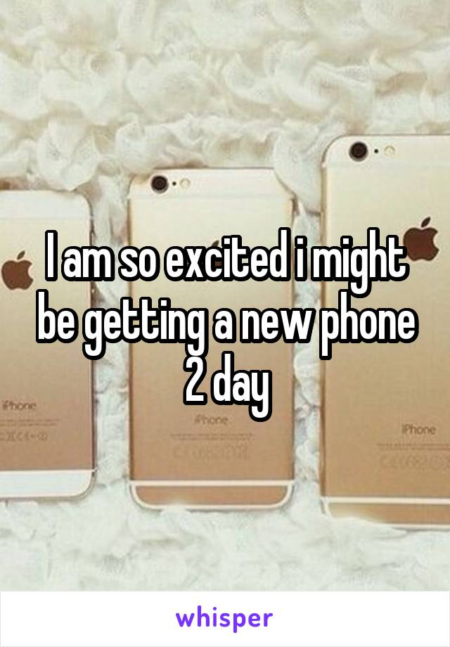 I am so excited i might be getting a new phone 2 day