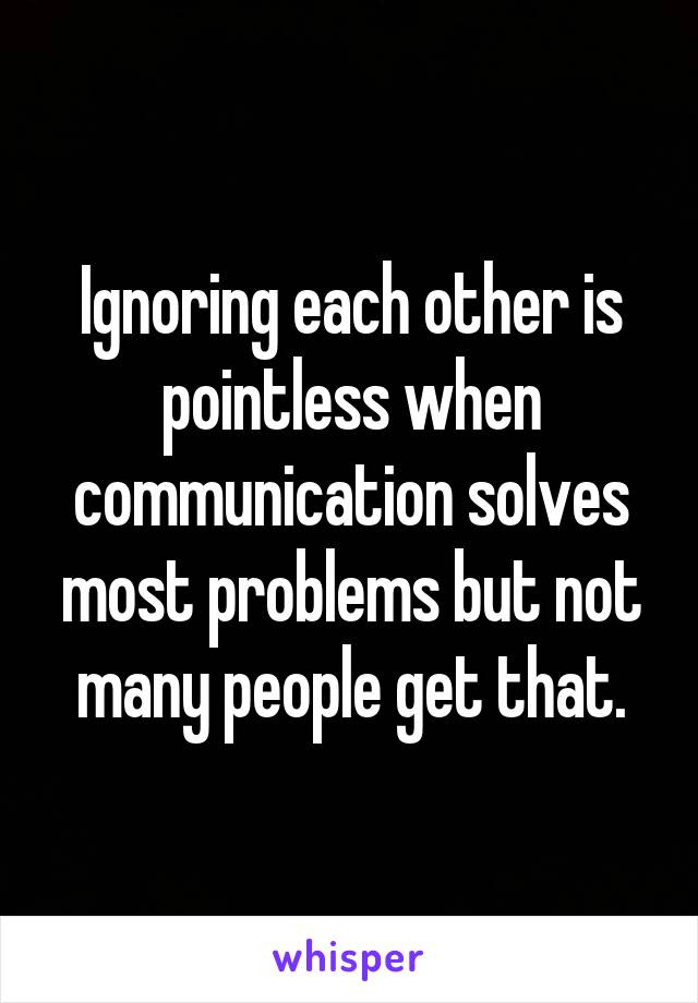 Ignoring each other is pointless when communication solves most problems but not many people get that.