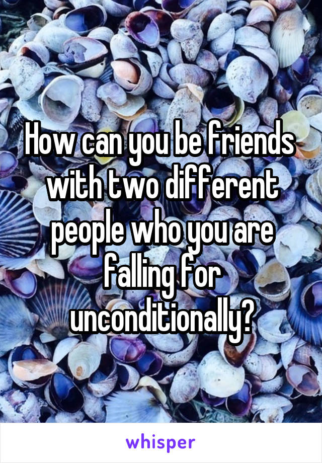 How can you be friends  with two different people who you are falling for unconditionally?