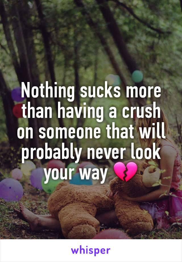 Nothing sucks more than having a crush on someone that will probably never look your way 💔