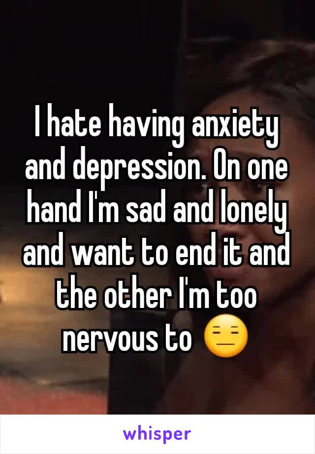 I hate having anxiety and depression. On one hand I'm sad and lonely and want to end it and the other I'm too nervous to 😑