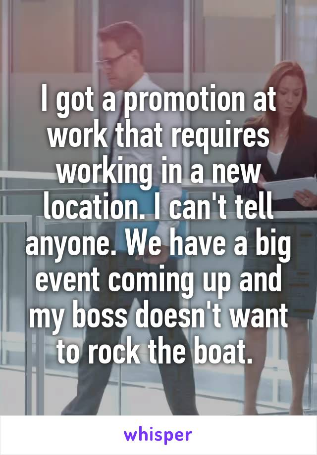 I got a promotion at work that requires working in a new location. I can't tell anyone. We have a big event coming up and my boss doesn't want to rock the boat.