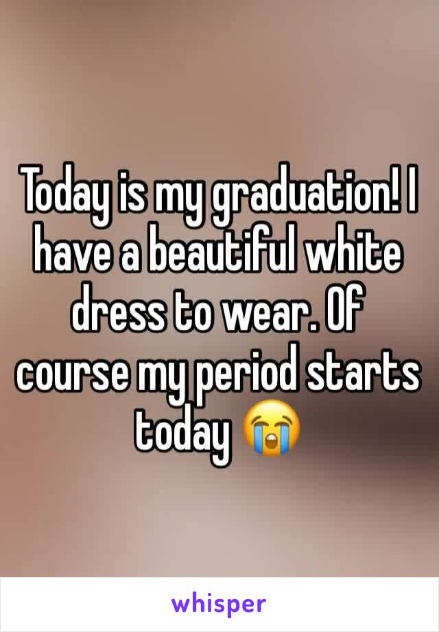 Today is my graduation! I have a beautiful white dress to wear. Of course my period starts today 😭