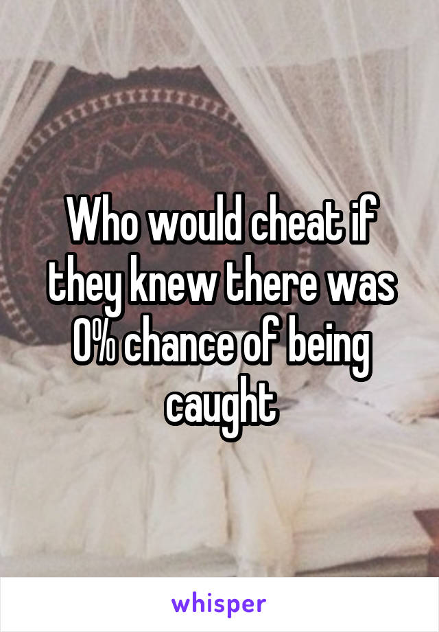 Who would cheat if they knew there was 0% chance of being caught