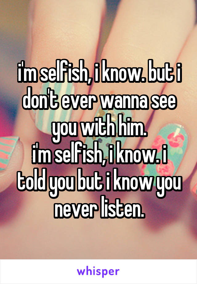 i'm selfish, i know. but i don't ever wanna see you with him. i'm selfish, i know. i told you but i know you never listen.