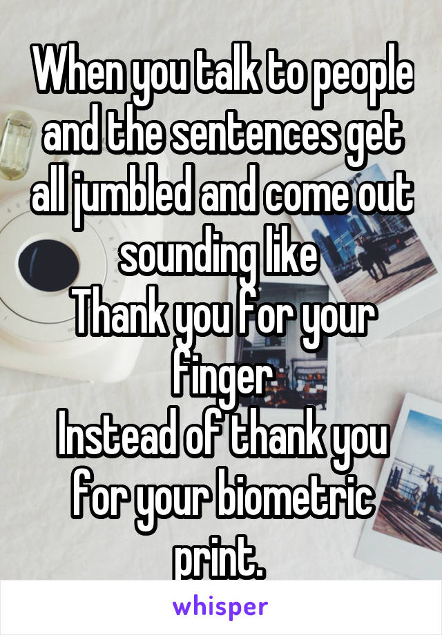 When you talk to people and the sentences get all jumbled and come out sounding like  Thank you for your finger Instead of thank you for your biometric print.