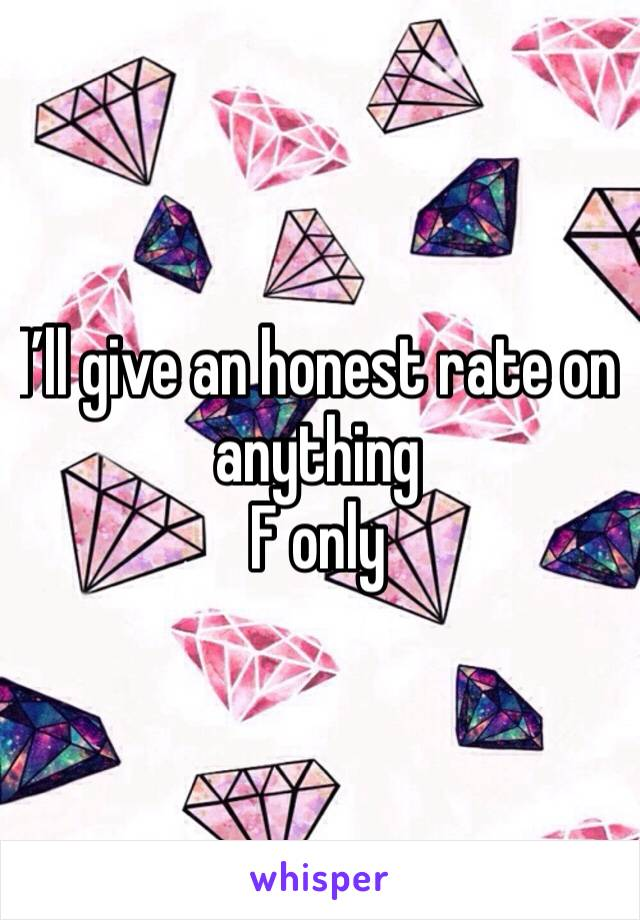 I'll give an honest rate on anything F only