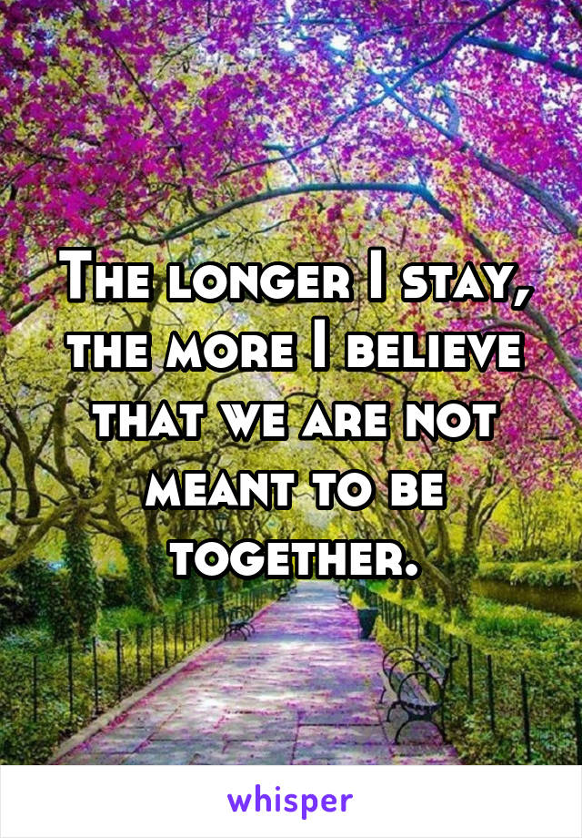The longer I stay, the more I believe that we are not meant to be together.